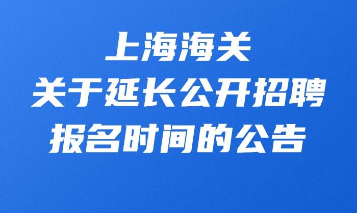 上海海关关于延长公开招聘报名时间的公告