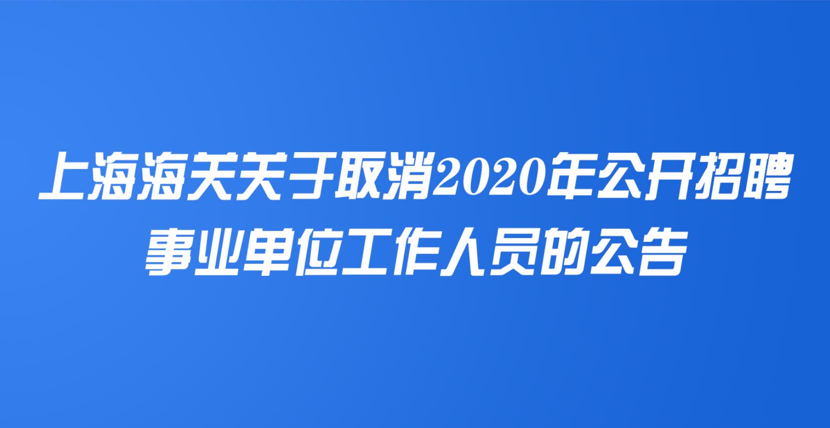 上海海关关于取消2020年公开招聘事业单位工作人员的公告